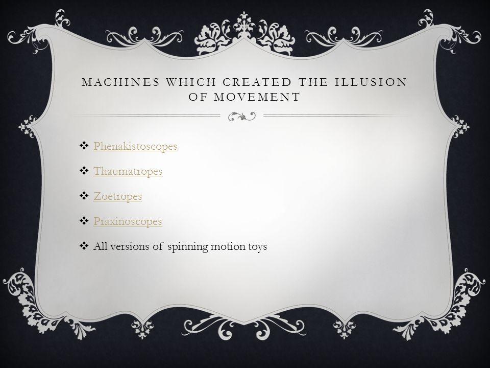 MACHINES WHICH CREATED THE ILLUSION OF MOVEMENT  Phenakistoscopes Phenakistoscopes  Thaumatropes Thaumatropes  Zoetropes Zoetropes  Praxinoscopes Praxinoscopes  All versions of spinning motion toys