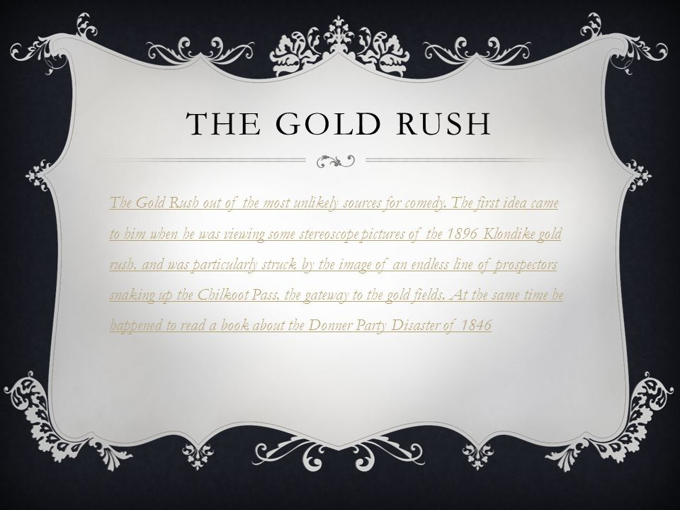 THE GOLD RUSH The Gold Rush out of the most unlikely sources for comedy. The first idea came to him when he was viewing some stereoscope pictures of t