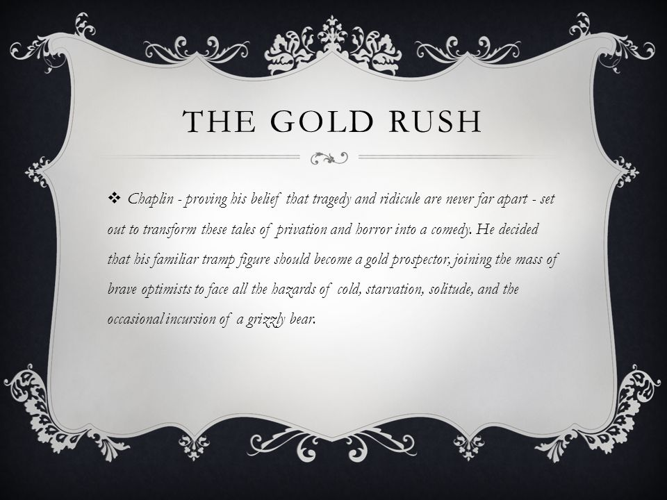 THE GOLD RUSH  Chaplin - proving his belief that tragedy and ridicule are never far apart - set out to transform these tales of privation and horror