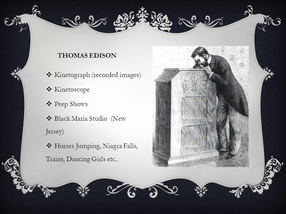 THOMAS EDISON  Kinetograph (recorded images)  Kinetoscope  Peep Shows  Black Maria Studio (New Jersey)  Horses Jumping, Niagra Falls, Trains, Dancing Girls etc..
