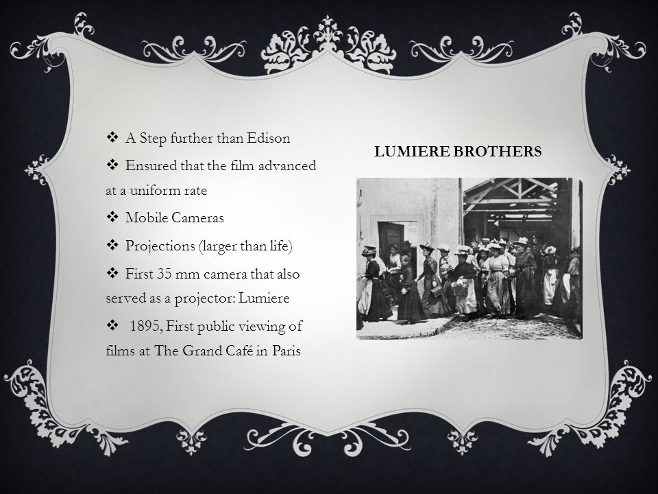 LUMIERE BROTHERS  A Step further than Edison  Ensured that the film advanced at a uniform rate  Mobile Cameras  Projections (larger than life)  F