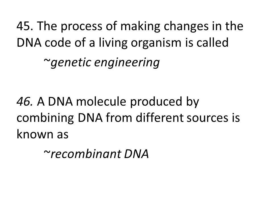 45. The process of making changes in the DNA code of a living organism is called ~genetic engineering 46. A DNA molecule produced by combining DNA fro