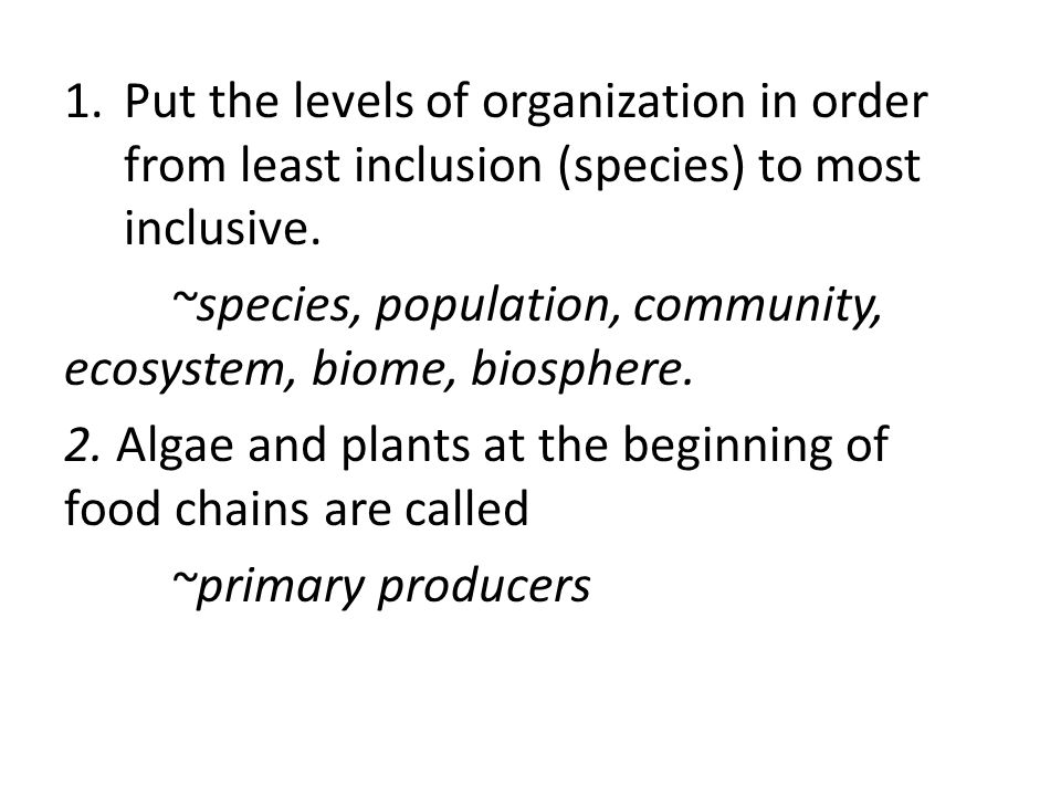 1.Put the levels of organization in order from least inclusion (species) to most inclusive. ~species, population, community, ecosystem, biome, biosphe