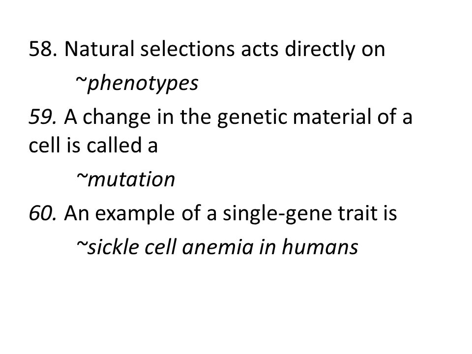 58. Natural selections acts directly on ~phenotypes 59. A change in the genetic material of a cell is called a ~mutation 60. An example of a single-ge