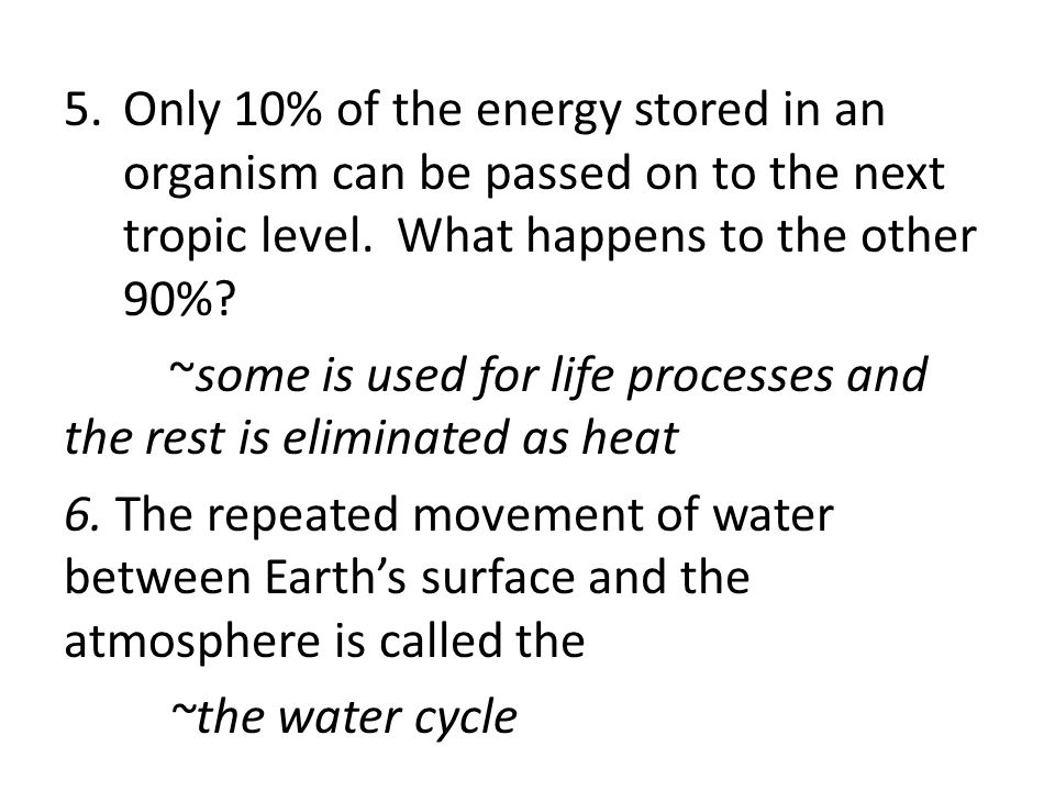 5.Only 10% of the energy stored in an organism can be passed on to the next tropic level. What happens to the other 90%? ~some is used for life proces