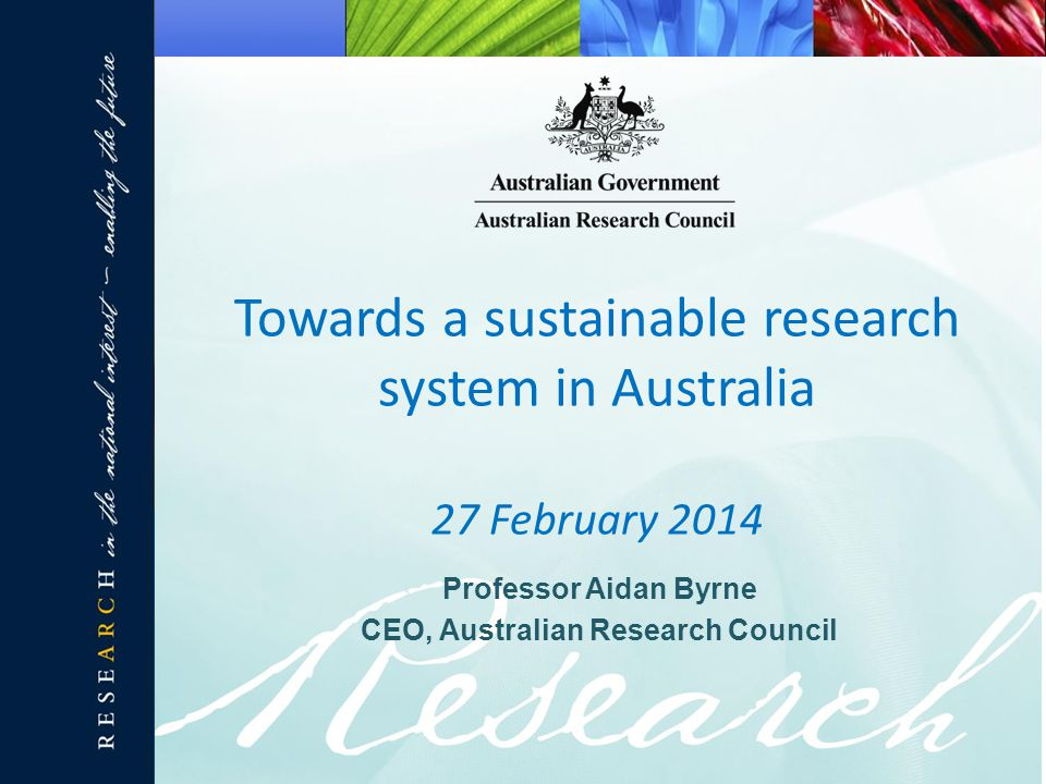 Professor Aidan Byrne CEO, Australian Research Council Towards a sustainable research system in Australia 27 February 2014