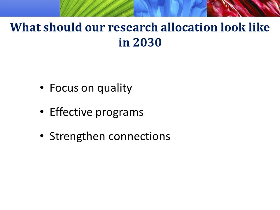 Focus on quality Effective programs Strengthen connections What should our research allocation look like in 2030