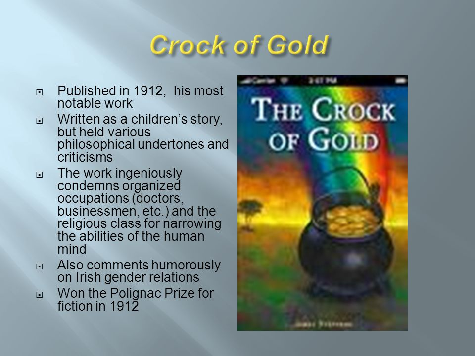  Because of the tremendous success enjoyed by Crock of Gold, Stephens retired as a typist  Moved to Paris to work full-time as a writer  1919 – Married Cynthia Kavanagh, his lover of 12 years  Moved back to Dublin in 1915 and held the position of Registrar of the National Gallery of Ireland until 1924