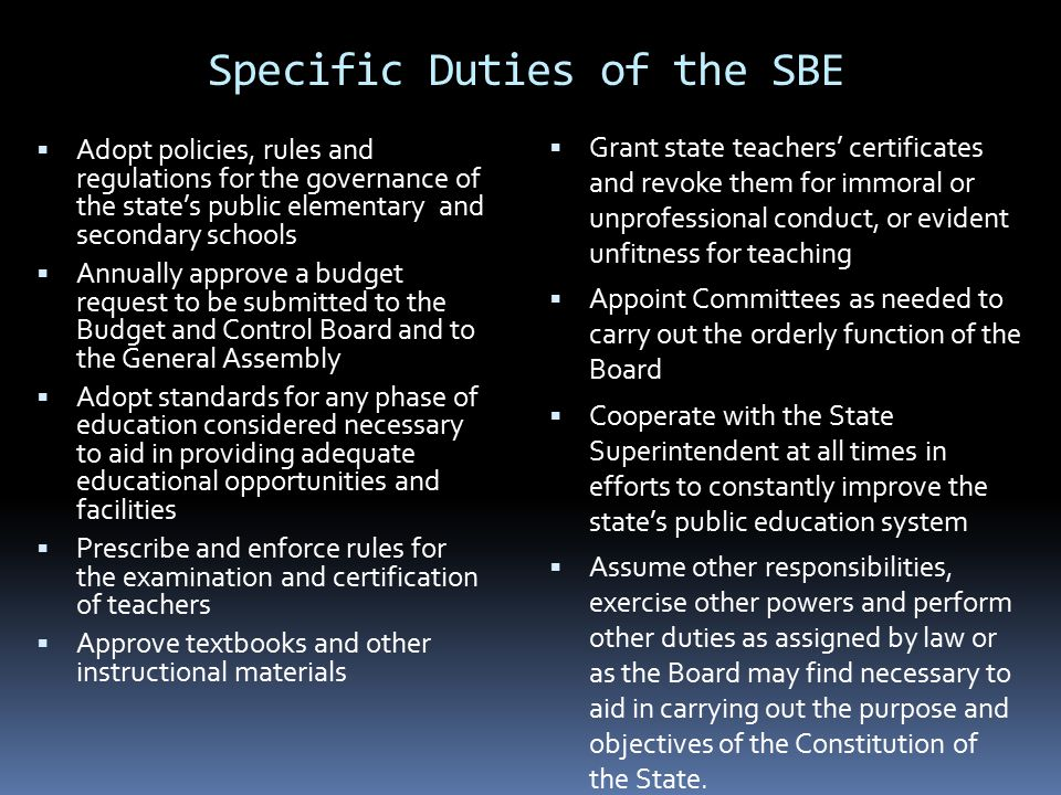 Specific Duties of the SBE  Adopt policies, rules and regulations for the governance of the state's public elementary and secondary schools  Annuall