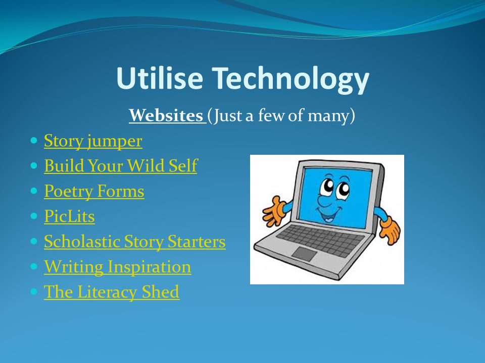 Utilise Technology Websites (Just a few of many) Story jumper Build Your Wild Self Poetry Forms PicLits Scholastic Story Starters Writing Inspiration The Literacy Shed