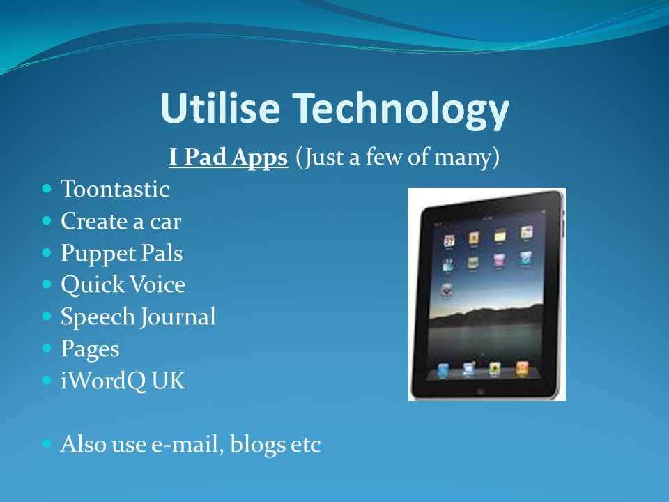 Utilise Technology I Pad Apps (Just a few of many) Toontastic Create a car Puppet Pals Quick Voice Speech Journal Pages iWordQ UK Also use e-mail, blogs etc