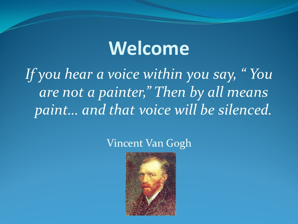 Welcome If you hear a voice within you say, You are not a painter, Then by all means paint… and that voice will be silenced.