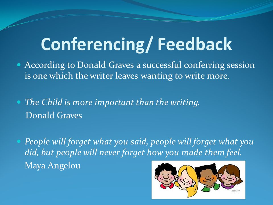 Conferencing/ Feedback According to Donald Graves a successful conferring session is one which the writer leaves wanting to write more.