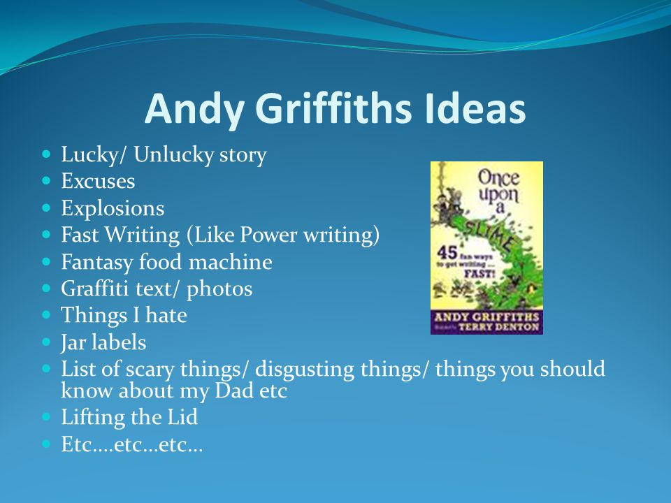 Andy Griffiths Ideas Lucky/ Unlucky story Excuses Explosions Fast Writing (Like Power writing) Fantasy food machine Graffiti text/ photos Things I hate Jar labels List of scary things/ disgusting things/ things you should know about my Dad etc Lifting the Lid Etc….etc…etc…