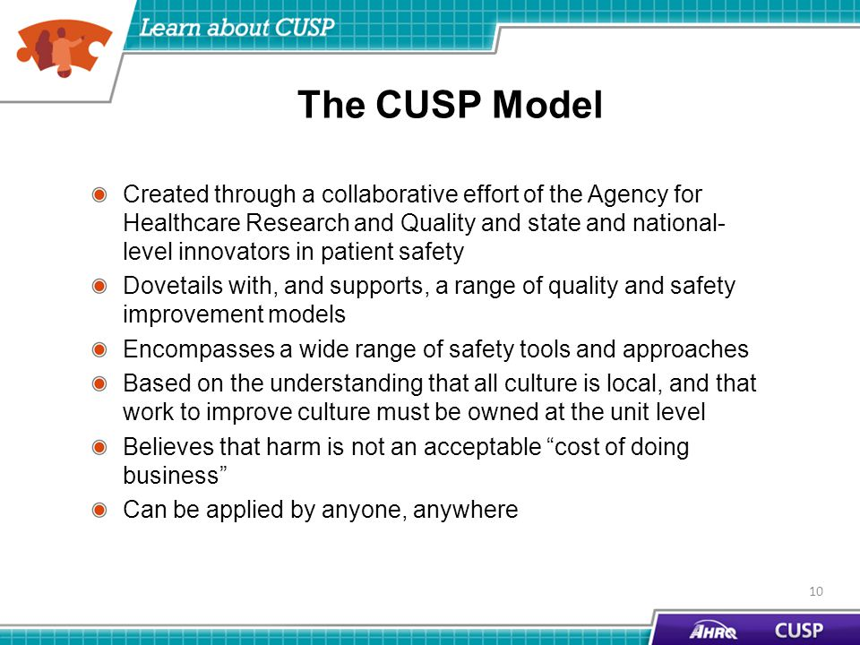 The CUSP Model Created through a collaborative effort of the Agency for Healthcare Research and Quality and state and national- level innovators in patient safety Dovetails with, and supports, a range of quality and safety improvement models Encompasses a wide range of safety tools and approaches Based on the understanding that all culture is local, and that work to improve culture must be owned at the unit level Believes that harm is not an acceptable cost of doing business Can be applied by anyone, anywhere 10