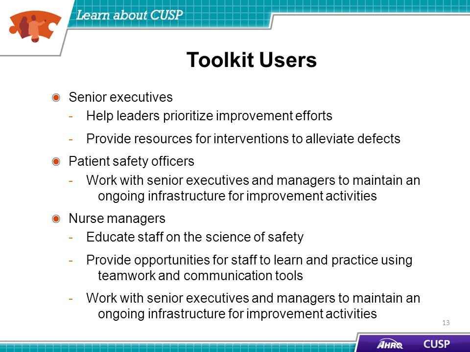 Toolkit Users Senior executives -Help leaders prioritize improvement efforts -Provide resources for interventions to alleviate defects Patient safety officers -Work with senior executives and managers to maintain an ongoing infrastructure for improvement activities Nurse managers -Educate staff on the science of safety -Provide opportunities for staff to learn and practice using teamwork and communication tools -Work with senior executives and managers to maintain an ongoing infrastructure for improvement activities 13