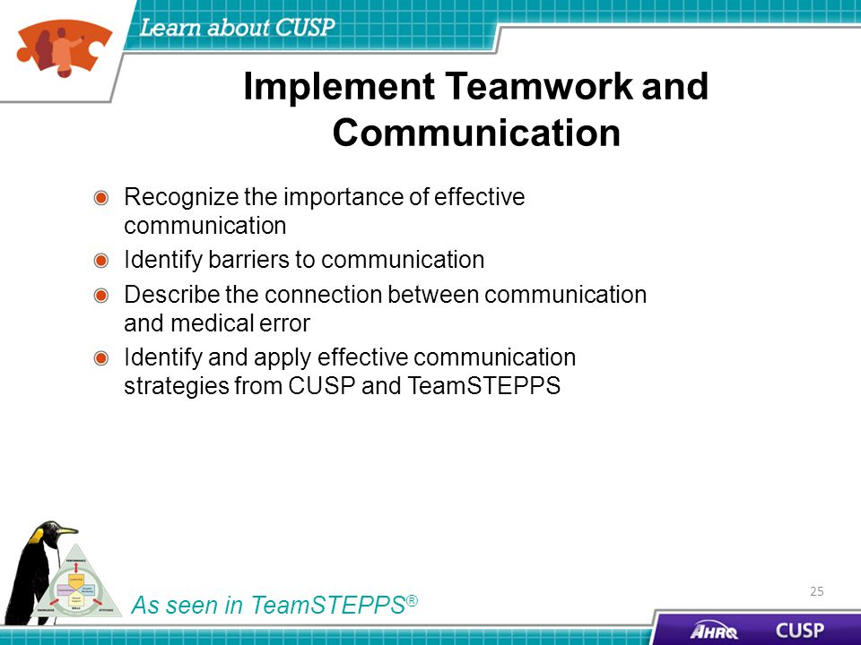 Implement Teamwork and Communication Recognize the importance of effective communication Identify barriers to communication Describe the connection between communication and medical error Identify and apply effective communication strategies from CUSP and TeamSTEPPS 25 As seen in TeamSTEPPS ®