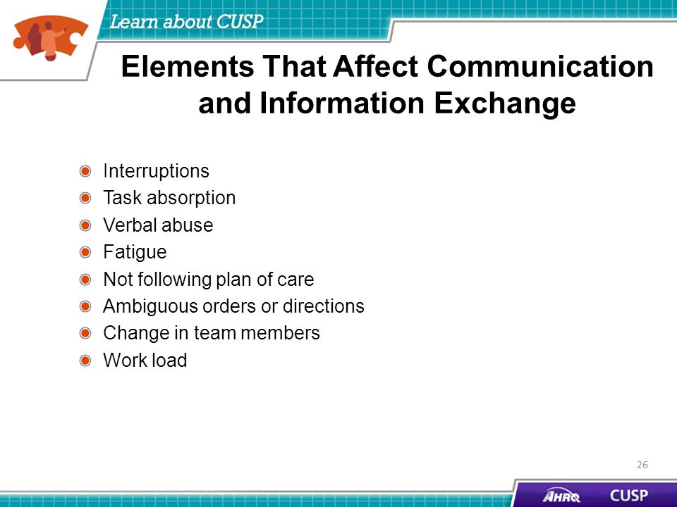 Elements That Affect Communication and Information Exchange Interruptions Task absorption Verbal abuse Fatigue Not following plan of care Ambiguous orders or directions Change in team members Work load 26