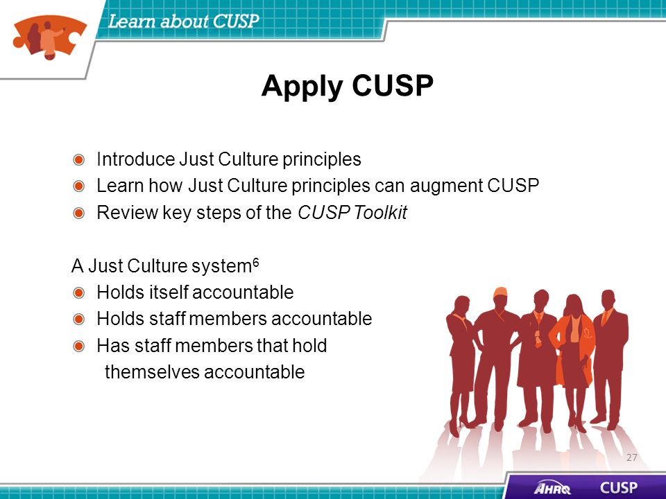 Apply CUSP Introduce Just Culture principles Learn how Just Culture principles can augment CUSP Review key steps of the CUSP Toolkit A Just Culture system 6 Holds itself accountable Holds staff members accountable Has staff members that hold themselves accountable 27
