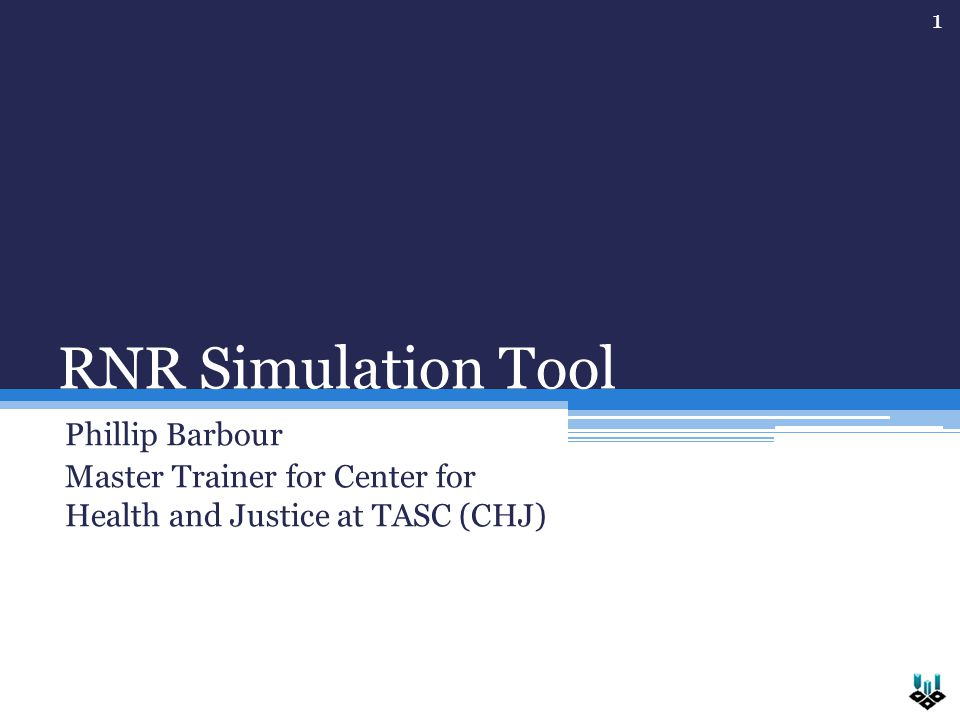RNR Simulation Tool Phillip Barbour Master Trainer for Center for Health and Justice at TASC (CHJ) 1
