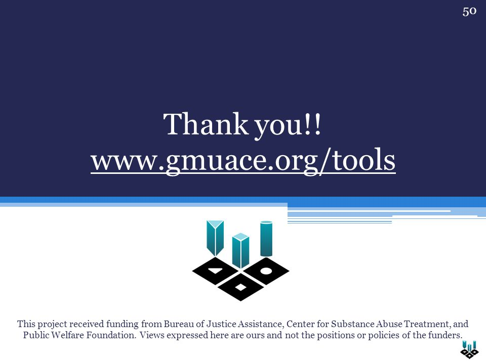 Thank you!! www.gmuace.org/tools This project received funding from Bureau of Justice Assistance, Center for Substance Abuse Treatment, and Public Wel