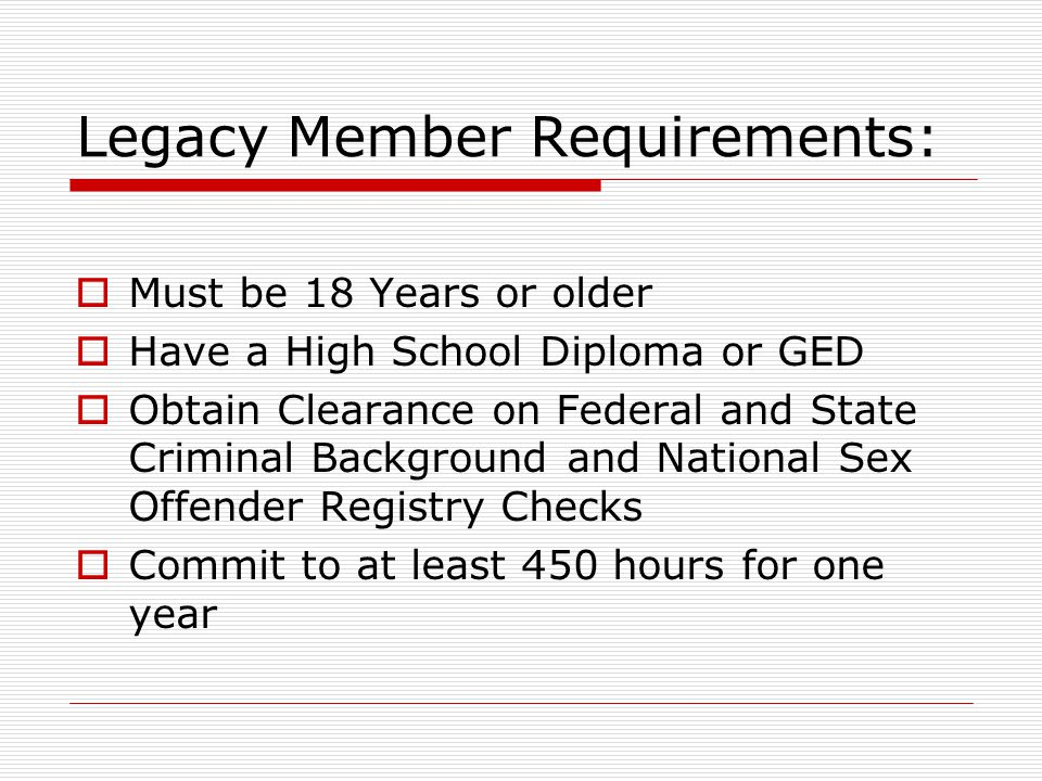 Legacy Member Requirements:  Must be 18 Years or older  Have a High School Diploma or GED  Obtain Clearance on Federal and State Criminal Background and National Sex Offender Registry Checks  Commit to at least 450 hours for one year