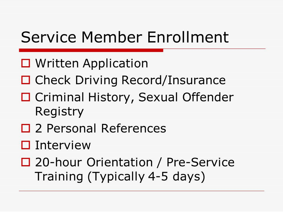 Service Member Enrollment  Written Application  Check Driving Record/Insurance  Criminal History, Sexual Offender Registry  2 Personal References  Interview  20-hour Orientation / Pre-Service Training (Typically 4-5 days)