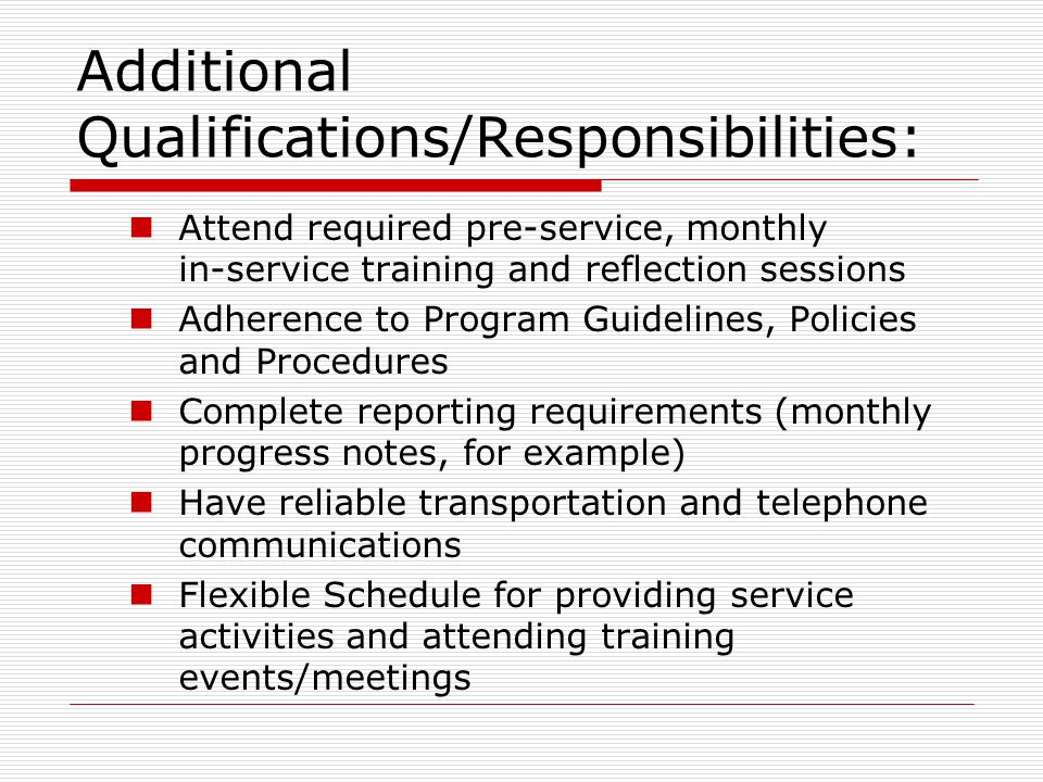 Additional Qualifications/Responsibilities: Attend required pre-service, monthly in-service training and reflection sessions Adherence to Program Guidelines, Policies and Procedures Complete reporting requirements (monthly progress notes, for example) Have reliable transportation and telephone communications Flexible Schedule for providing service activities and attending training events/meetings