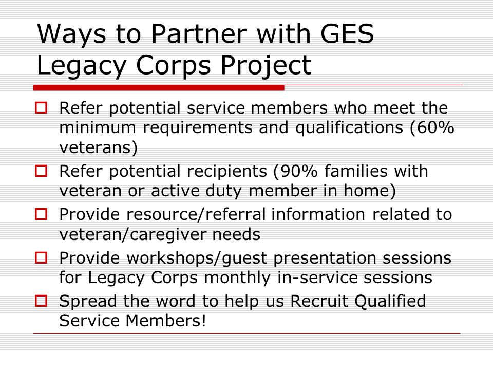 Ways to Partner with GES Legacy Corps Project  Refer potential service members who meet the minimum requirements and qualifications (60% veterans)  Refer potential recipients (90% families with veteran or active duty member in home)  Provide resource/referral information related to veteran/caregiver needs  Provide workshops/guest presentation sessions for Legacy Corps monthly in-service sessions  Spread the word to help us Recruit Qualified Service Members!