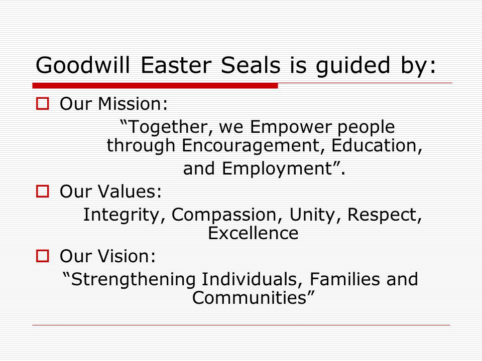 Goodwill Easter Seals is guided by:  Our Mission: Together, we Empower people through Encouragement, Education, and Employment .