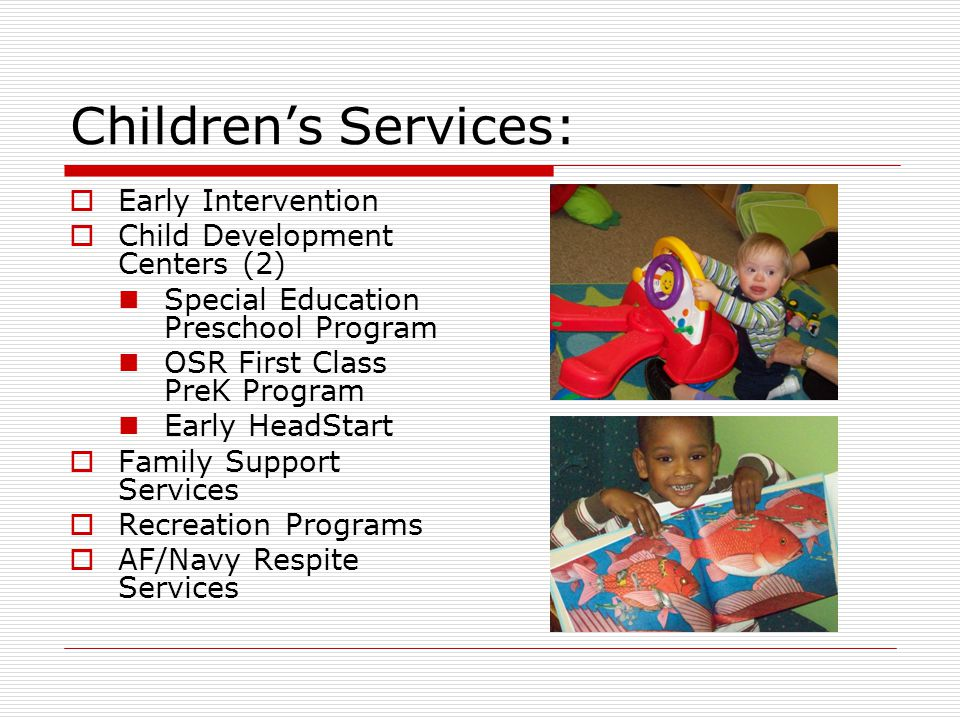 Children's Services:  Early Intervention  Child Development Centers (2) Special Education Preschool Program OSR First Class PreK Program Early HeadStart  Family Support Services  Recreation Programs  AF/Navy Respite Services