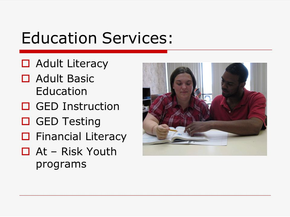 Education Services:  Adult Literacy  Adult Basic Education  GED Instruction  GED Testing  Financial Literacy  At – Risk Youth programs