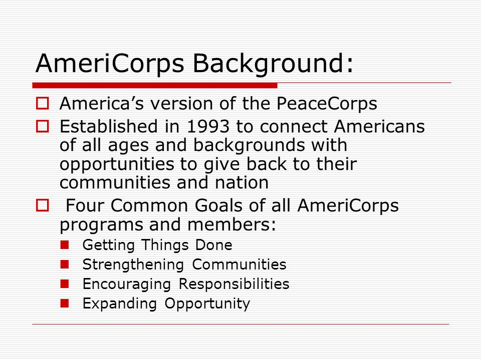 AmeriCorps Background:  America's version of the PeaceCorps  Established in 1993 to connect Americans of all ages and backgrounds with opportunities to give back to their communities and nation  Four Common Goals of all AmeriCorps programs and members: Getting Things Done Strengthening Communities Encouraging Responsibilities Expanding Opportunity