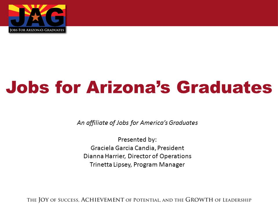 Jobs for Arizona's Graduates An affiliate of Jobs for America's Graduates Presented by: Graciela Garcia Candia, President Dianna Harrier, Director of Operations Trinetta Lipsey, Program Manager
