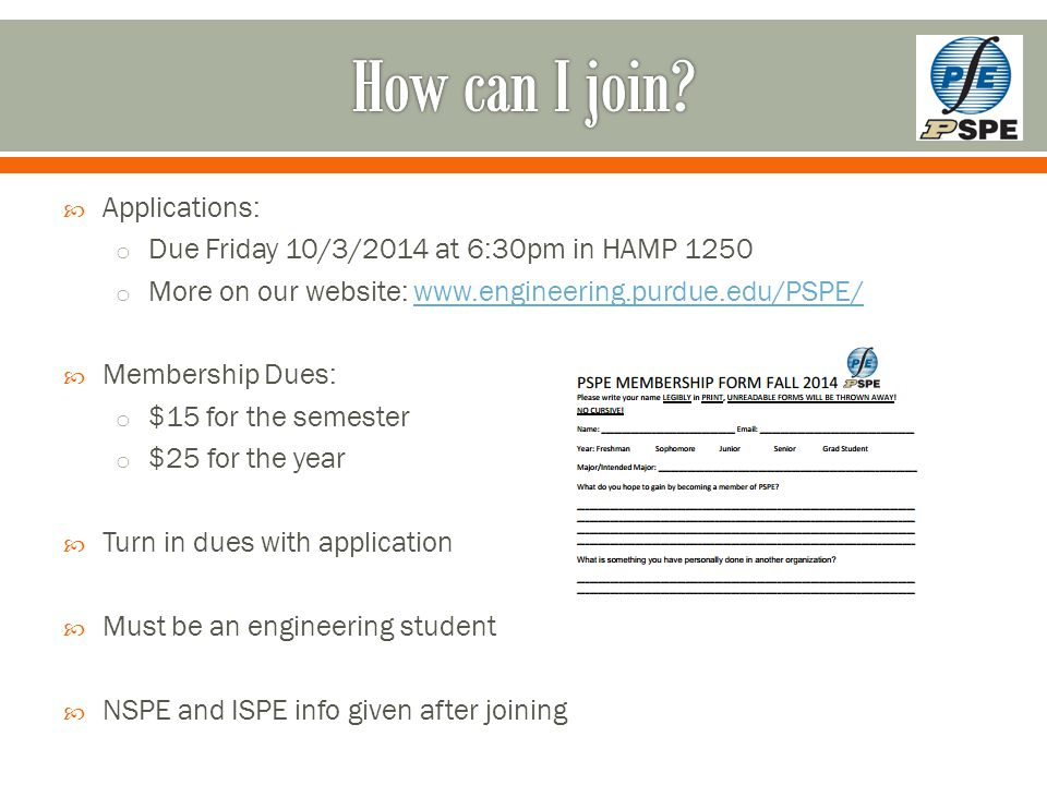  Applications: o Due Friday 10/3/2014 at 6:30pm in HAMP 1250 o More on our website: www.engineering.purdue.edu/PSPE/www.engineering.purdue.edu/PSPE/  Membership Dues: o $15 for the semester o $25 for the year  Turn in dues with application  Must be an engineering student  NSPE and ISPE info given after joining
