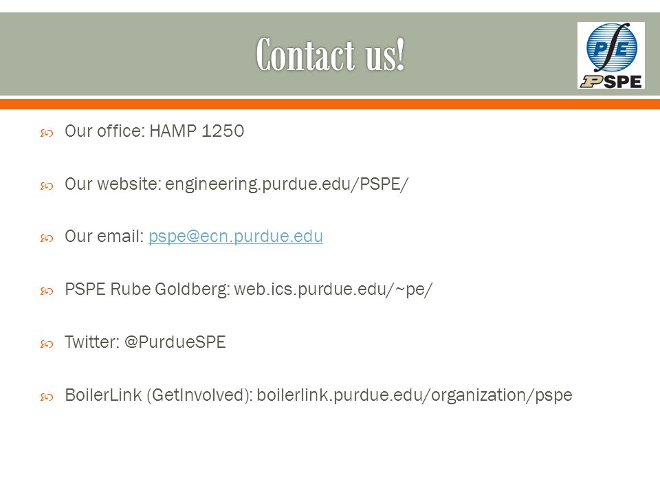  Our office: HAMP 1250  Our website: engineering.purdue.edu/PSPE/  Our email: pspe@ecn.purdue.edupspe@ecn.purdue.edu  PSPE Rube Goldberg: web.ics.purdue.edu/~pe/  Twitter: @PurdueSPE  BoilerLink (GetInvolved): boilerlink.purdue.edu/organization/pspe