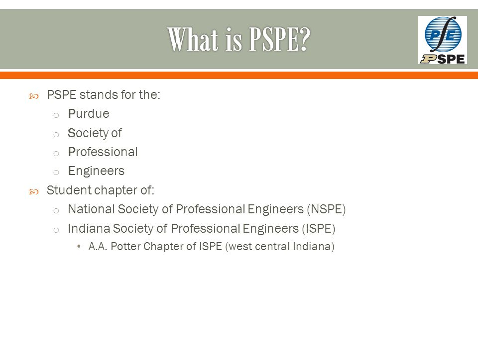  PSPE stands for the: o Purdue o Society of o Professional o Engineers  Student chapter of: o National Society of Professional Engineers (NSPE) o Indiana Society of Professional Engineers (ISPE) A.A.
