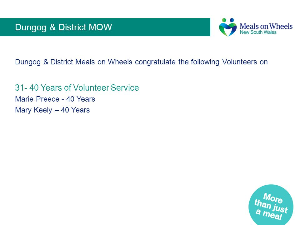 Dungog & District MOW Dungog & District Meals on Wheels congratulate the following Volunteers on 31- 40 Years of Volunteer Service Marie Preece - 40 Y