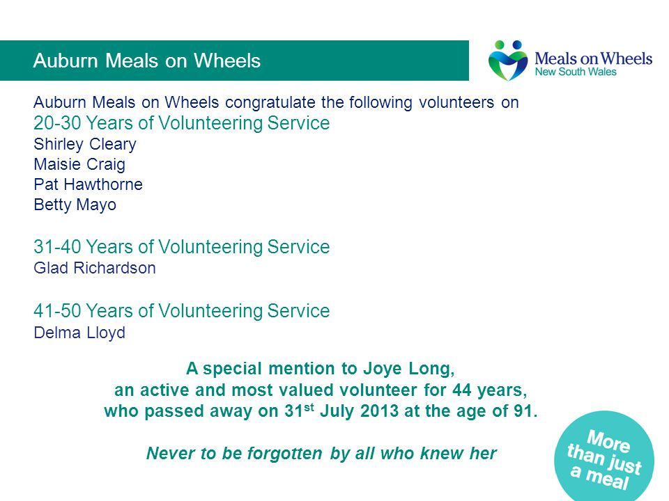 Central Coast Meals on Wheels Central Coast Meals on Wheels congratulate the following Volunteers on 31to 40 Years of Volunteer Service V Williams J Smith G Dixon M D'Arcey M Steven S Templeton 41 to 50 Years of Volunteer Service B Fairlie V Eagle