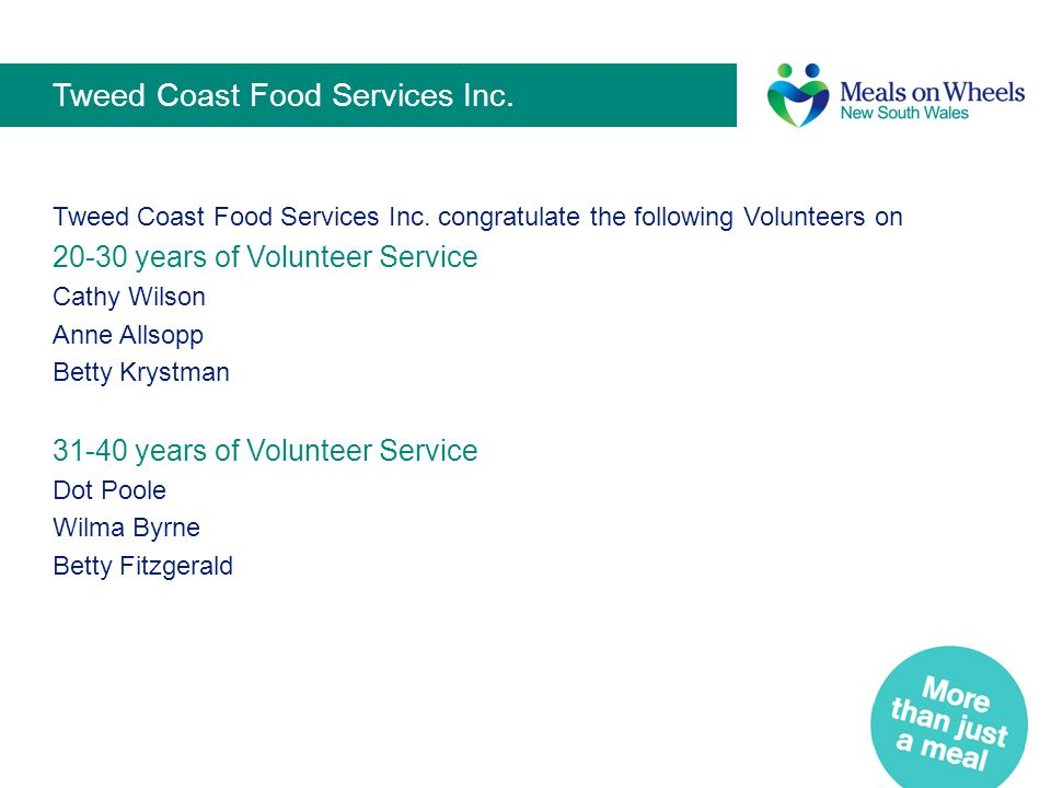 Tweed Coast Food Services Inc. Tweed Coast Food Services Inc. congratulate the following Volunteers on 20-30 years of Volunteer Service Cathy Wilson A
