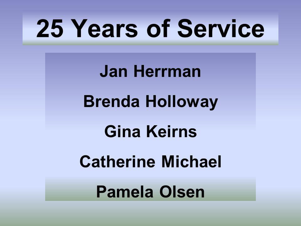 25 Years of Service Jan Herrman Brenda Holloway Gina Keirns Catherine Michael Pamela Olsen