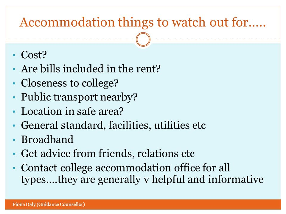 Accommodation Fiona Daly (Guidance Counsellor) On campus is recommended for first years There are a range of other types eg House-sharing, part-board, on campus etc Some can be pre-booked, with a part-refundable deposit Some start booking in December Others cannot be booked until after you are offered a place in college UCD you can make a provisional booking before the LC  RESEARCH