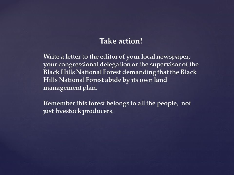 Take action! Write a letter to the editor of your local newspaper, your congressional delegation or the supervisor of the Black Hills National Forest