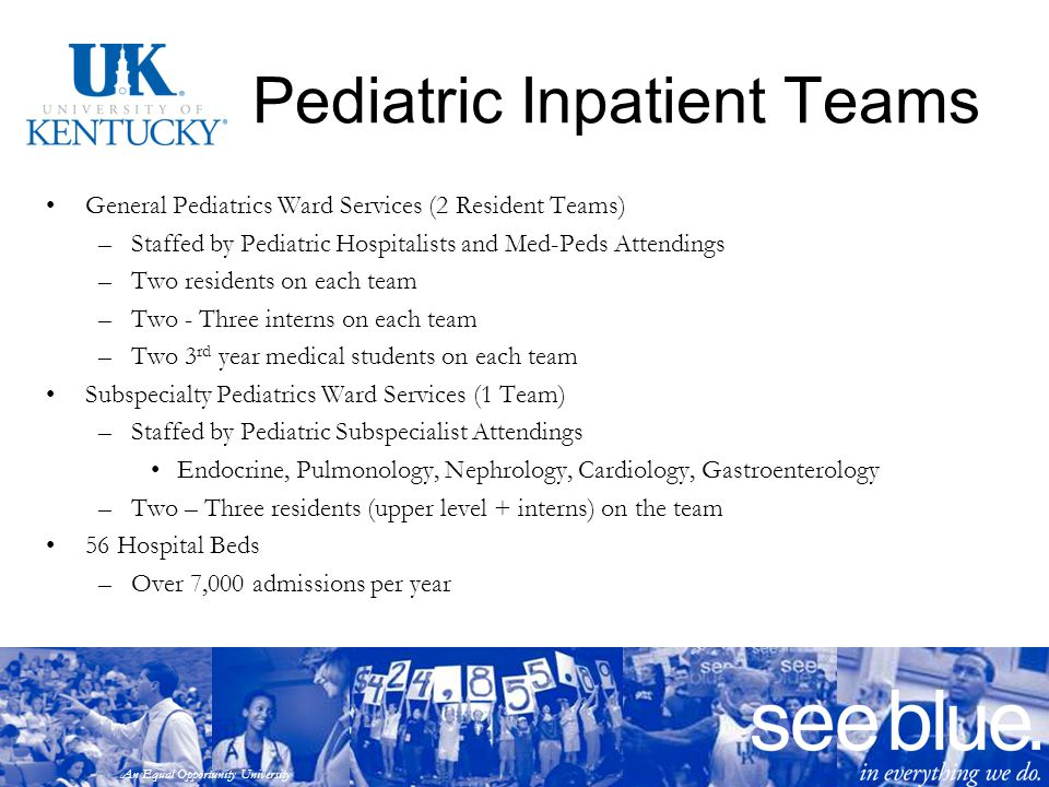 An Equal Opportunity University Pediatric Inpatient Teams General Pediatrics Ward Services (2 Resident Teams) –Staffed by Pediatric Hospitalists and M