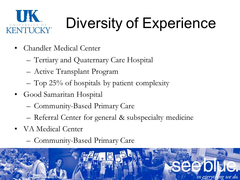 An Equal Opportunity University Diversity of Experience Chandler Medical Center –Tertiary and Quaternary Care Hospital –Active Transplant Program –Top