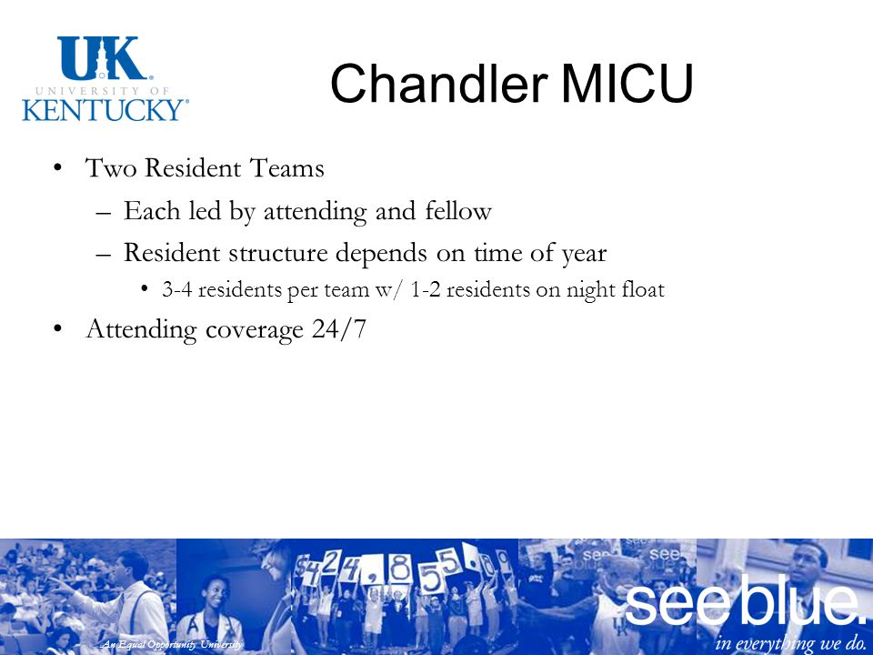 An Equal Opportunity University Chandler MICU Two Resident Teams –Each led by attending and fellow –Resident structure depends on time of year 3-4 res
