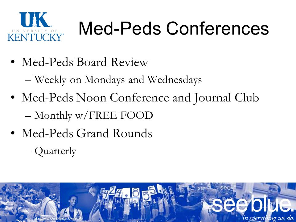 An Equal Opportunity University Med-Peds Conferences Med-Peds Board Review –Weekly on Mondays and Wednesdays Med-Peds Noon Conference and Journal Club