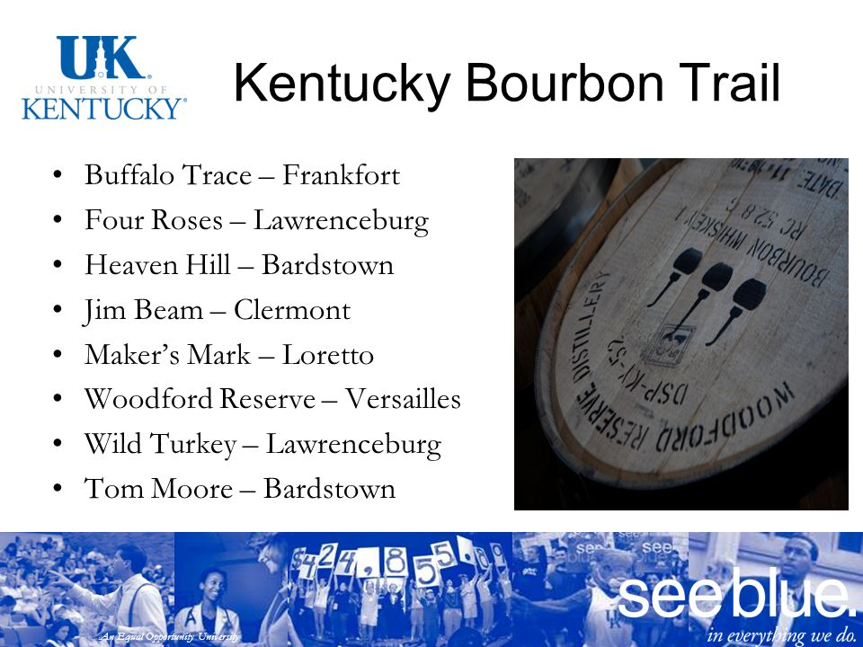 An Equal Opportunity University Kentucky Bourbon Trail Buffalo Trace – Frankfort Four Roses – Lawrenceburg Heaven Hill – Bardstown Jim Beam – Clermont