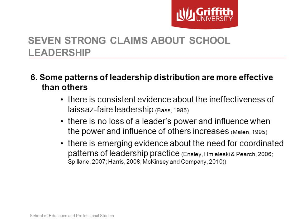 School of Education and Professional Studies SEVEN STRONG CLAIMS ABOUT SCHOOL LEADERSHIP 6. Some patterns of leadership distribution are more effectiv