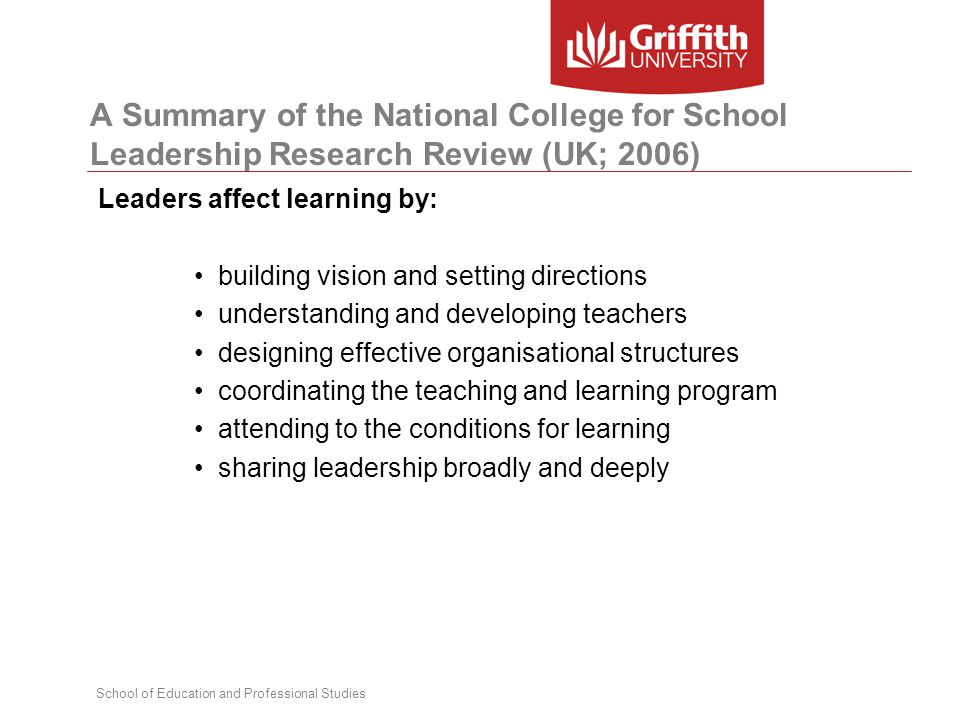 School of Education and Professional Studies A Summary of the National College for School Leadership Research Review (UK; 2006) Leaders affect learning by: building vision and setting directions understanding and developing teachers designing effective organisational structures coordinating the teaching and learning program attending to the conditions for learning sharing leadership broadly and deeply